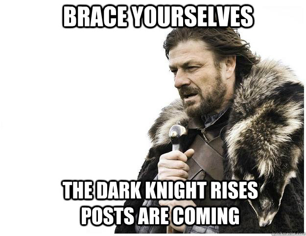 brace yourselves the dark knight rises posts are coming - Imminent Ned