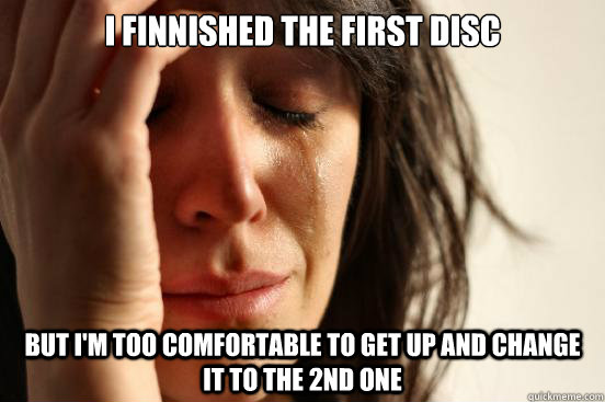i finnished the first disc but im too comfortable to get up - First World Problems