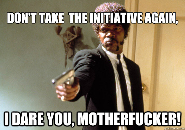 dont take the initiative again i dare you motherfucker - Samuel L Jackson