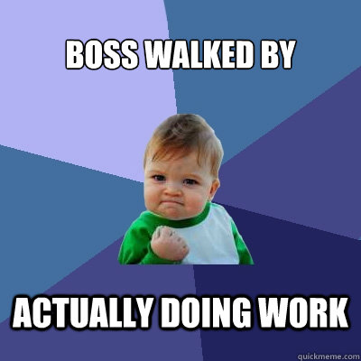 boss walked by actually doing work - Success Kid