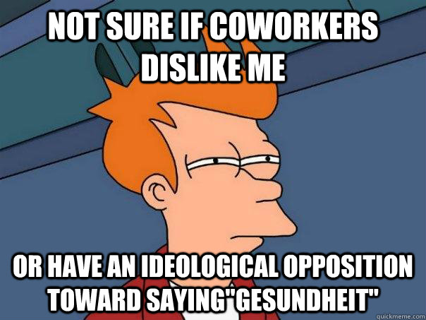 not sure if coworkers dislike me or have an ideological oppo - Futurama Fry