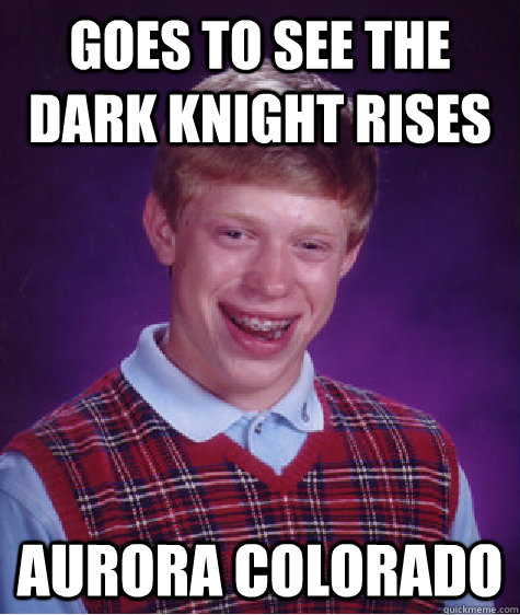 goes to see the dark knight rises aurora colorado - Bad Luck Brian