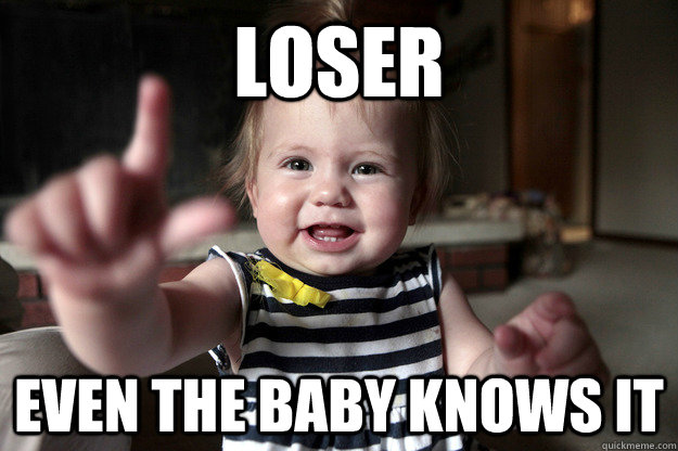 loser even the baby knows it - Loser
