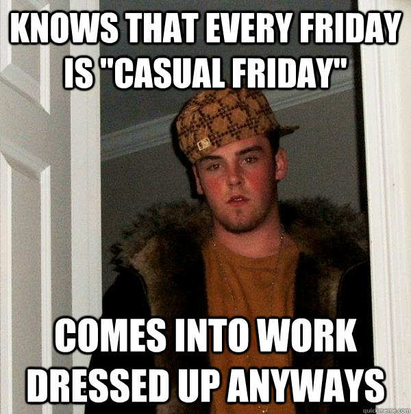 knows that every friday is casual friday comes into work d - Scumbag Steve