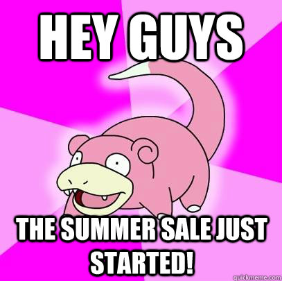 hey guys the summer sale just started - Slowpoke
