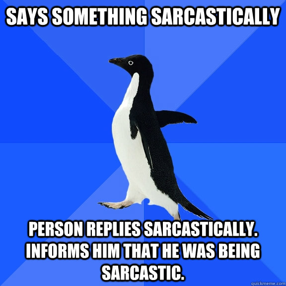 says something sarcastically person replies sarcastically i - Socially Awkward Penguin