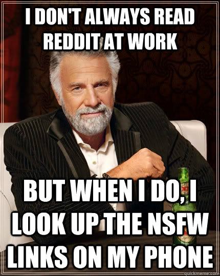 i dont always read reddit at work but when i do i look up  - The Most Interesting Man In The World