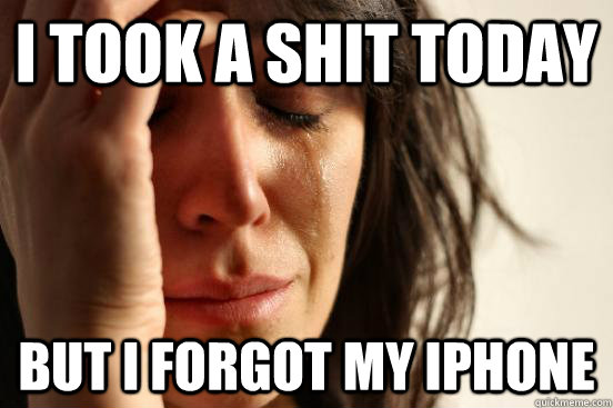 i took a shit today but i forgot my iphone - First World Problems