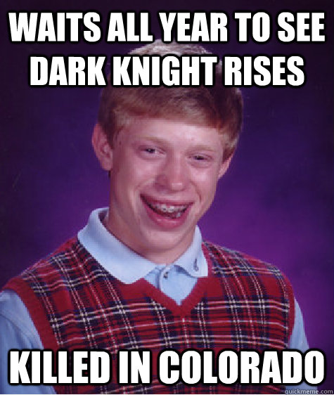 waits all year to see dark knight rises killed in colorado - Bad Luck Brian