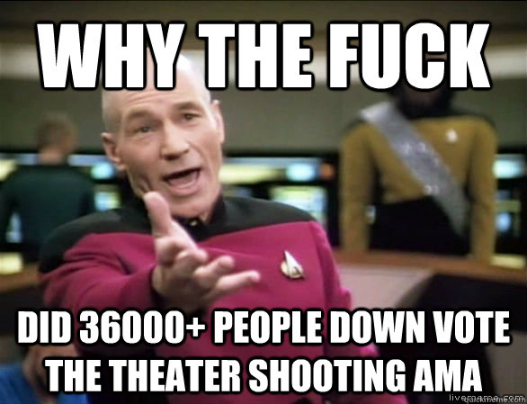 why the fuck did 36000 people down vote the theater shootin - Annoyed Picard HD