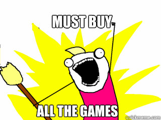 must buy all the games - All The Things