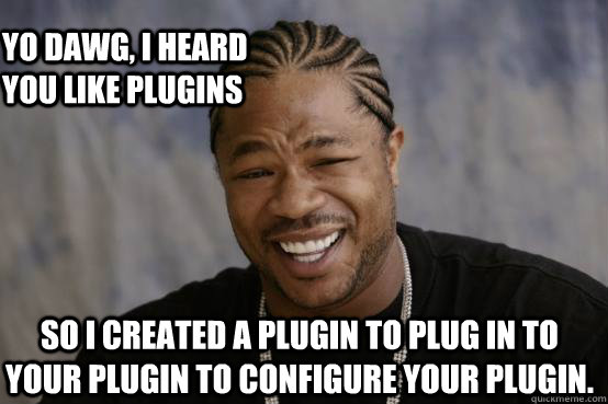 yo dawg i heard you like plugins so i created a plugin to p - YO DAWG