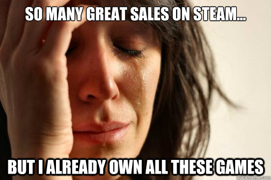 so many great sales on steam but i already own all these  - First World Problems