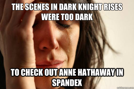 the scenes in dark knight rises were too dark to check out a - First World Problems