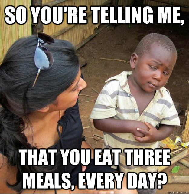 so youre telling me that you eat three meals every day - Skeptical Third World Kid