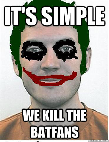 its simple we kill the batfans -