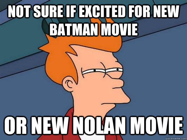 not sure if excited for new batman movie or new nolan movie - Futurama Fry