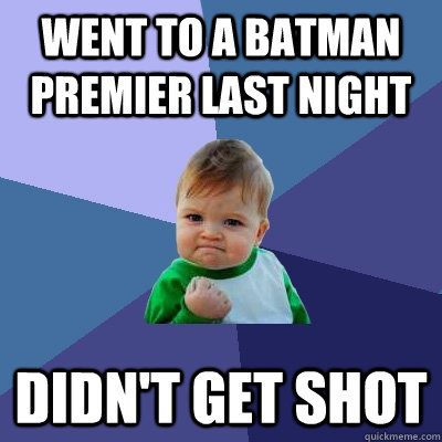 went to a batman premier last night didnt get shot  - Success Kid