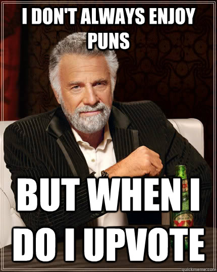 i dont always enjoy puns but when i do i upvote - The Most Interesting Man In The World