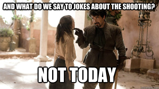 and what do we say to jokes about the shooting not today - Arya not today