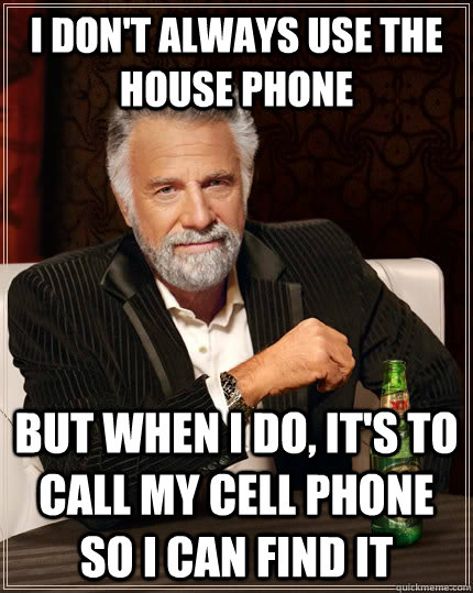 i dont always use the house phone but when i do its to ca - The Most Interesting Man In The World