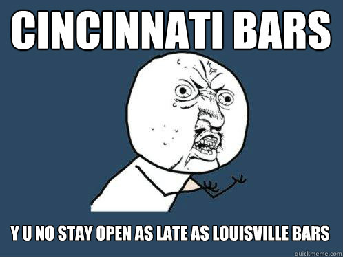 cincinnati bars y u no stay open as late as louisville bars - Y U No