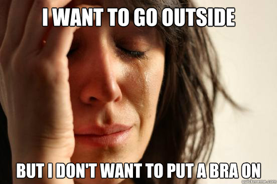 i want to go outside but i dont want to put a bra on  - First World Problems