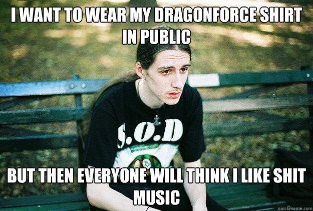 i want to wear my dragonforce shirt in public but then every - First World Metal Problems