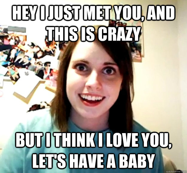 hey i just met you and this is crazy but i think i love you - Overly Attached Girlfriend
