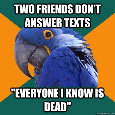 two friends dont answer texts everyone i know is dead - Paranoid Parrot