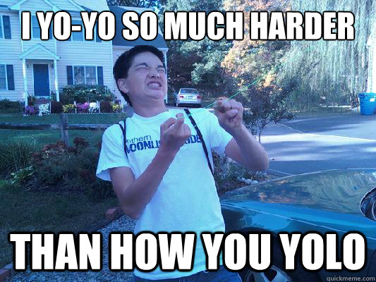 i yoyo so much harder than how you yolo - 