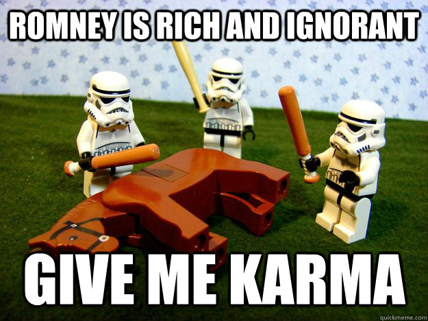 romney is rich and ignorant give me karma - Beating A Dead Horse