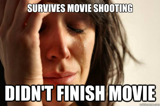 survives movie shooting didnt finish movie - First World Problems