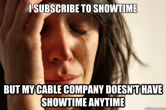 i subscribe to showtime but my cable company doesnt have sh - First World Problems