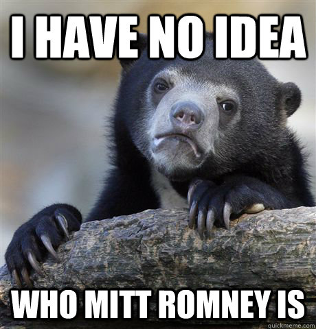 i have no idea who mitt romney is - Confession Bear