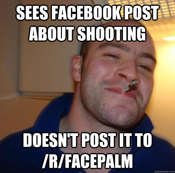 sees facebook post about shooting doesnt post it to rface - Good Guy Greg