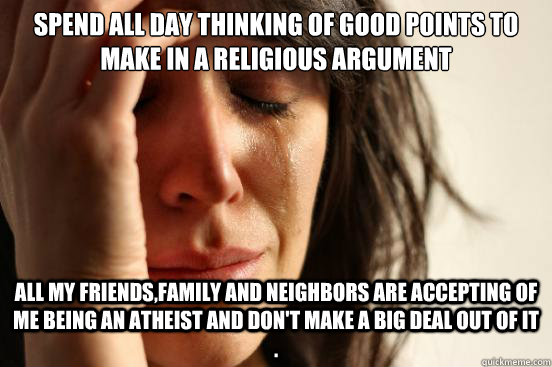 spend all day thinking of good points to make in a religious - First World Problems