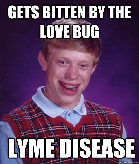 gets bitten by the love bug lyme disease - Bad Luck Brian
