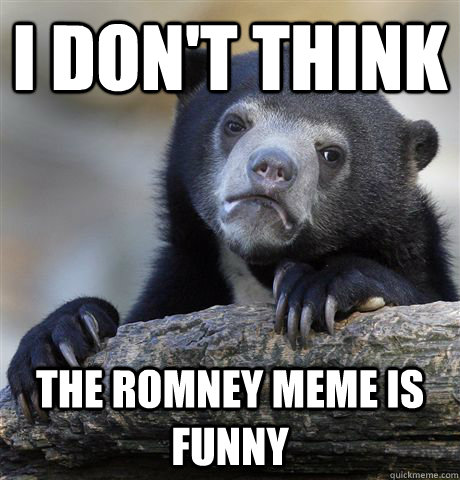 i dont think the romney meme is funny - Confession Bear
