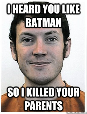 i heard you like batman so i killed your parents - Colorado Shooter