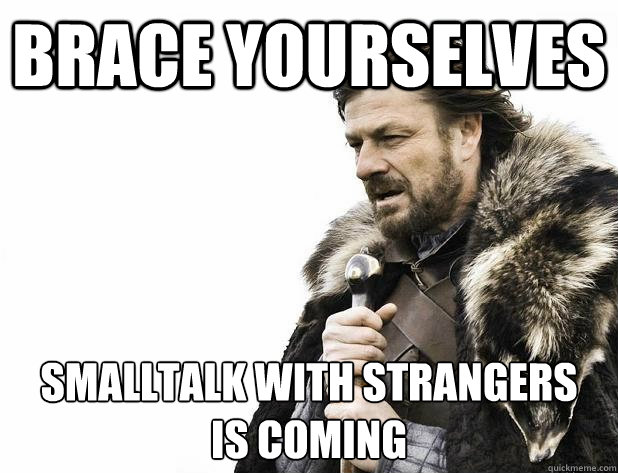 brace yourselves smalltalk with strangers is coming - Brace Yourself