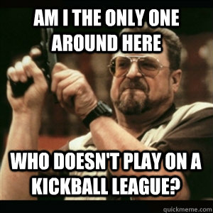 am i the only one around here who doesnt play on a kickball - AM I THE ONLY ONE AROUND HERE