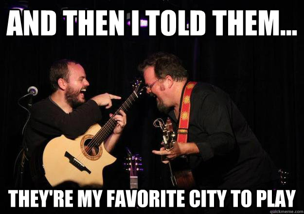 and then i told them theyre my favorite city to play - Laughing Musician