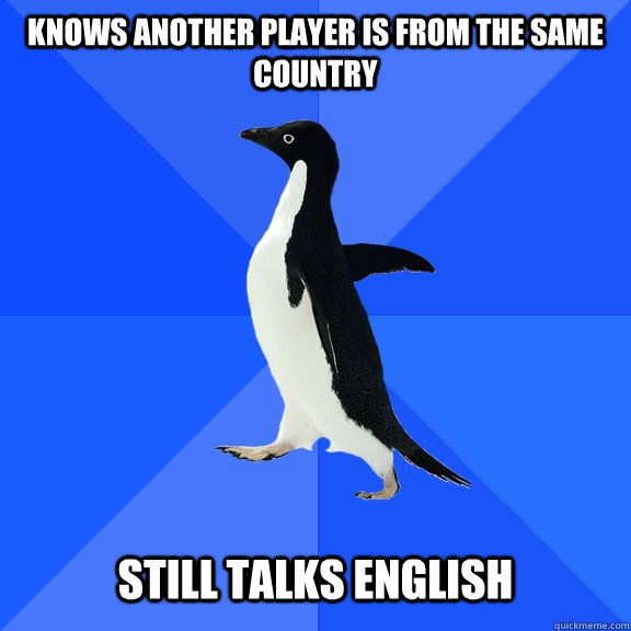 knows another player is from the same country still talks en - Socially Awkward Penguin