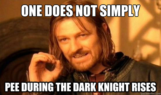 one does not simply pee during the dark knight rises - Boromir