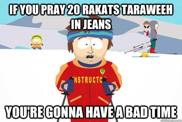 if you pray 20 rakats taraweeh in jeans youre gonna have a  - Super Cool Ski Instructor