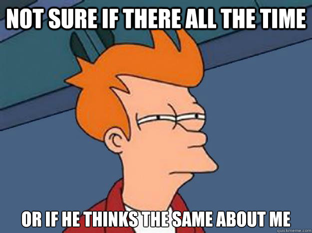 not sure if there all the time or if he thinks the same abou - Unsure Fry