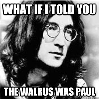 what if i told you the walrus was paul -