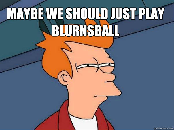 maybe we should just play blurnsball  - Futurama Fry