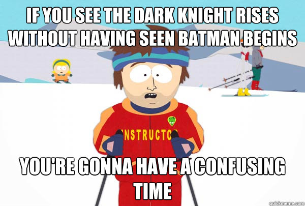 if you see the dark knight rises without having seen batman  - Super Cool Ski Instructor